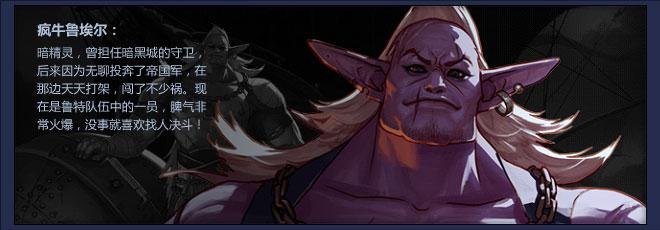 疯牛鲁埃尔:暗精灵,曾担任暗黑城的守卫,后来因为无聊投奔了帝国军,在那边天天打架,闯了不少祸。现在是鲁特队伍中的一员,脾气非常火爆,没事就喜欢找人决斗!