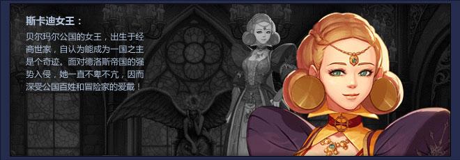 斯卡迪女王:贝尔玛尔公国的女王,出生于经商世家,自认为能成为一国之主是个奇迹。面对德洛斯帝国的强势入侵,她一直不卑不亢,因而深受公国百姓和冒险家的爱戴!