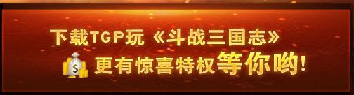 下载TGP玩《斗战三国志》更有惊喜特权等你哟!